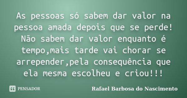 As Pessoas Só Sabem Dar Valor Na Pessoa Rafael Barbosa Do Nascimento