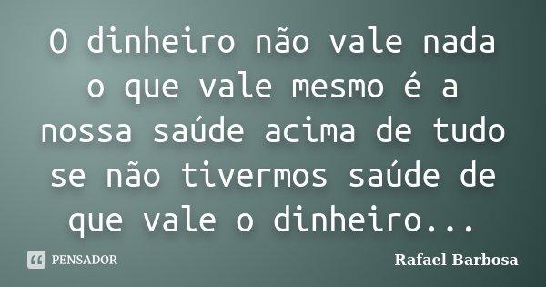 O dinheiro não vale nada o que vale mesmo é a nossa saúde acima de tudo se não tivermos saúde de que vale o dinheiro...... Frase de Rafael Barbosa.