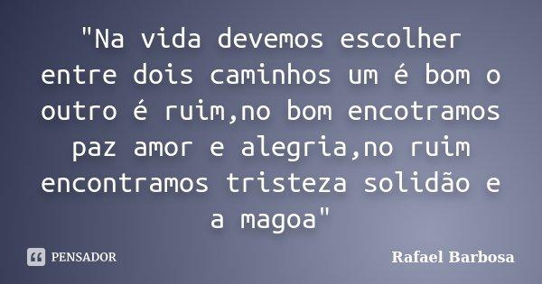 """""""Na vida devemos escolher entre dois caminhos um é bom o outro é ruim,no bom encotramos paz amor e alegria,no ruim encontramos tristeza solidão e a magoa&q... Frase de Rafael Barbosa."""