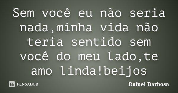 Sem você eu não seria nada,minha vida não teria sentido sem você do meu lado,te amo linda!beijos... Frase de Rafael Barbosa.