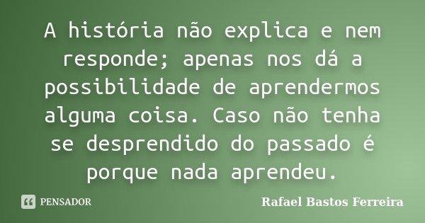 A história não explica e nem responde; apenas nos dá a possibilidade de aprendermos alguma coisa. Caso não tenha se desprendido do passado é porque nada aprende... Frase de Rafael Bastos Ferreira.