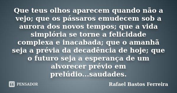 Que teus olhos aparecem quando não a vejo; que os pássaros emudecem sob a aurora dos novos tempos; que a vida simplória se torne a felicidade complexa e inacaba... Frase de Rafael Bastos Ferreira.