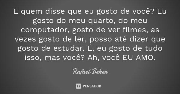 E quem disse que eu gosto de você? Eu gosto do meu quarto, do meu computador, gosto de ver filmes, as vezes gosto de ler, posso até dizer que gosto de estudar. ... Frase de Rafael Beker.