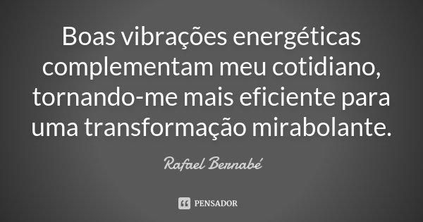 Boas vibrações energéticas complementam meu cotidiano, tornando-me mais eficiente para uma transformação mirabolante.... Frase de Rafael Bernabé.