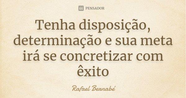Tenha disposição, determinação e sua meta irá se concretizar com êxito... Frase de Rafael Bernabé.