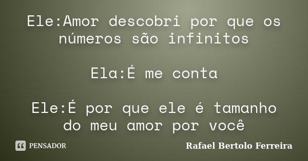 Ele:Amor descobri por que os números são infinitos Ela:É me conta Ele:É por que ele é tamanho do meu amor por você... Frase de Rafael Bertolo Ferreira.