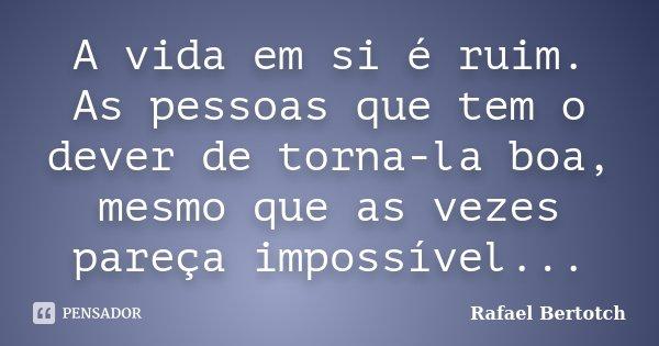 A vida em si é ruim. As pessoas que tem o dever de torna-la boa, mesmo que as vezes pareça impossível...... Frase de Rafael Bertotch.