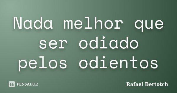 Nada melhor que ser odiado pelos odientos... Frase de Rafael Bertotch.