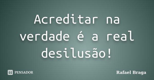 Acreditar na verdade é a real desilusão!... Frase de Rafael Braga.