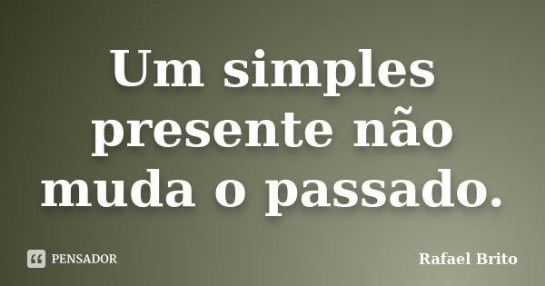 Um simples presente não muda o passado.... Frase de Rafael Brito.