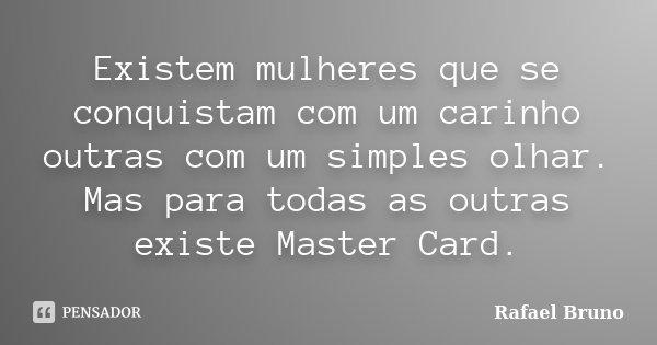 Existem mulheres que se conquistam com um carinho outras com um simples olhar. Mas para todas as outras existe Master Card.... Frase de Rafael Bruno.