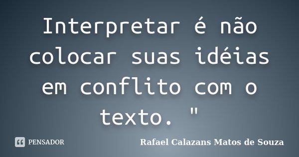 """Interpretar é não colocar suas idéias em conflito com o texto. """"... Frase de Rafael Calazans Matos de Souza."""