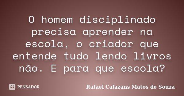 O homem disciplinado precisa aprender na escola, o criador que entende tudo lendo livros não. E para que escola?... Frase de Rafael Calazans Matos de Souza.