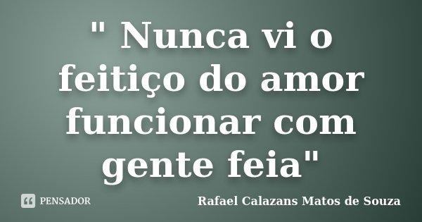 """ Nunca vi o feitiço do amor funcionar com gente feia""... Frase de Rafael Calazans Matos de Souza."