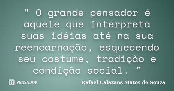 """"""" O grande pensador é aquele que interpreta suas idéias até na sua reencarnação, esquecendo seu costume, tradição e condição social. """"... Frase de Rafael Calazans Matos de Souza."""