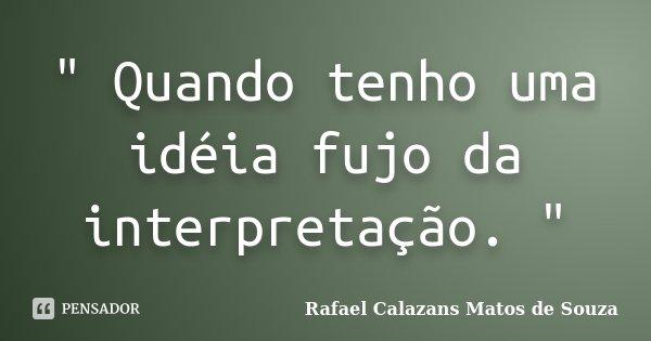 """"""" Quando tenho uma idéia fujo da interpretação. """"... Frase de Rafael Calazans Matos de Souza."""