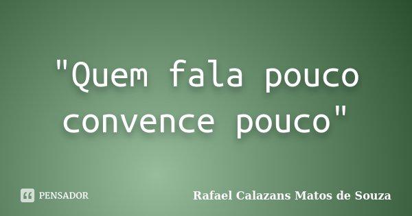 """""""Quem fala pouco convence pouco""""... Frase de Rafael Calazans Matos de Souza."""