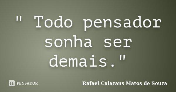 """"""" Todo pensador sonha ser demais.""""... Frase de Rafael Calazans Matos de Souza."""