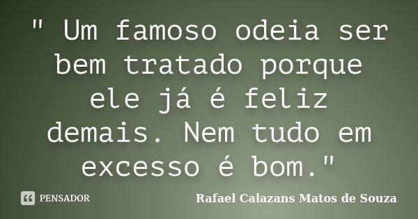 """"""" Um famoso odeia ser bem tratado porque ele já é feliz demais. Nem tudo em excesso é bom.""""... Frase de Rafael Calazans Matos de Souza."""
