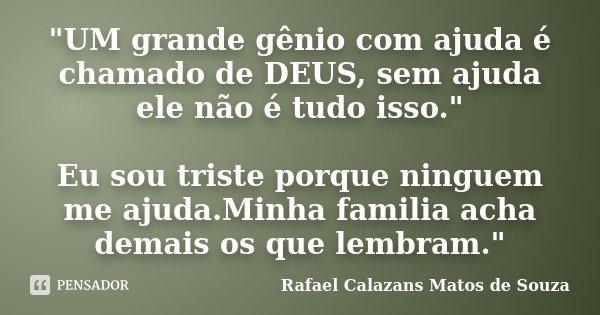 """""""UM grande gênio com ajuda é chamado de DEUS, sem ajuda ele não é tudo isso."""" Eu sou triste porque ninguem me ajuda.Minha familia acha demais os que l... Frase de Rafael Calazans Matos de Souza."""