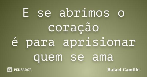 E se abrimos o coração é para aprisionar quem se ama... Frase de Rafael Camillo.