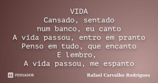 VIDA Cansado, sentado num banco, eu canto A vida passou, entro em pranto Penso em tudo, que encanto E lembro, A vida passou, me espanto... Frase de Rafael Carvalho Rodrigues.
