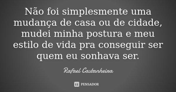 Não foi simplesmente uma mudança de casa ou de cidade, mudei minha postura e meu estilo de vida pra conseguir ser quem eu sonhava ser.... Frase de Rafael Castanheira.
