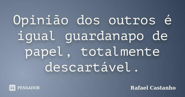 Opinião dos outros é igual guardanapo de papel, totalmente descartável.... Frase de Rafael Castanho.