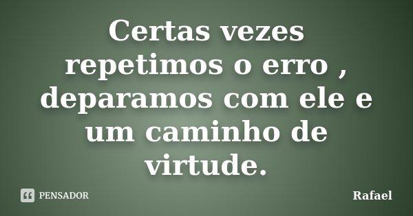 Certas vezes repetimos o erro , deparamos com ele e um caminho de virtude.... Frase de Rafael.