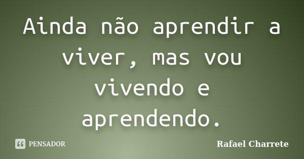 Ainda não aprendir a viver, mas vou vivendo e aprendendo.... Frase de Rafael Charrete.