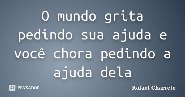 O mundo grita pedindo sua ajuda e você chora pedindo a ajuda dela... Frase de Rafael Charrete.