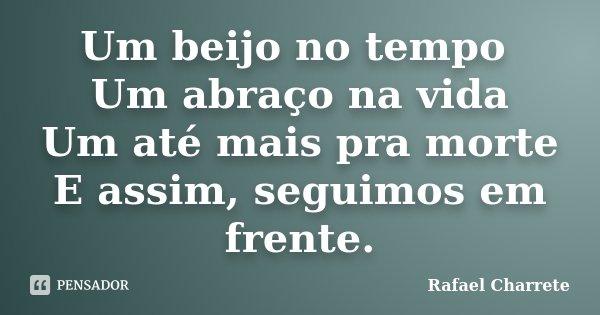Um beijo no tempo Um abraço na vida Um até mais pra morte E assim, seguimos em frente.... Frase de Rafael Charrete.