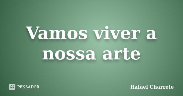 Vamos viver a nossa arte... Frase de Rafael Charrete.