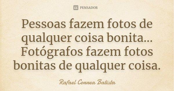 Pessoas fazem fotos de qualquer coisa bonita... Fotógrafos fazem fotos bonitas de qualquer coisa.... Frase de Rafael Correa Batista.