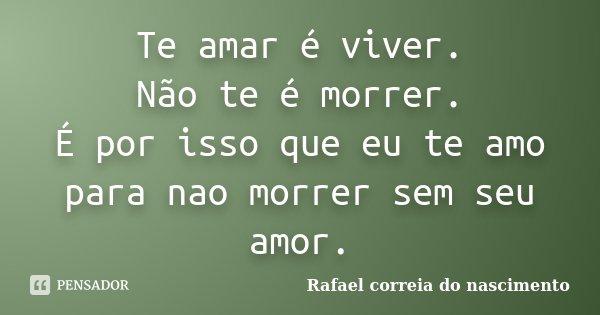 Te amar é viver. Não te é morrer. É por isso que eu te amo para nao morrer sem seu amor.... Frase de Rafael correia do nascimento.