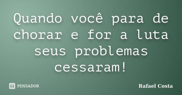 Quando você para de chorar e for a luta seus problemas cessaram!... Frase de Rafael Costa.