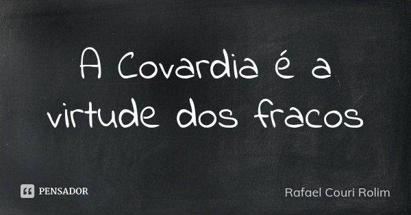 A Covardia é a virtude dos fracos... Frase de Rafael Couri Rolim.