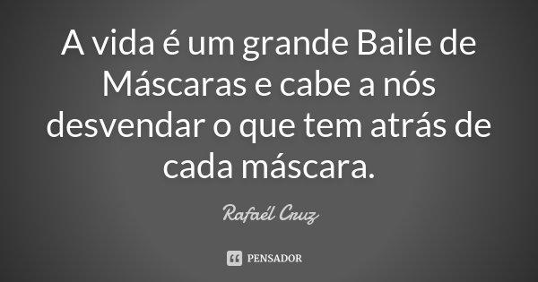 """A vida é um grande Baile de Máscaras e cabe a nós desvendar oque tem atrás de cada máscara.""... Frase de Rafaél Cruz."