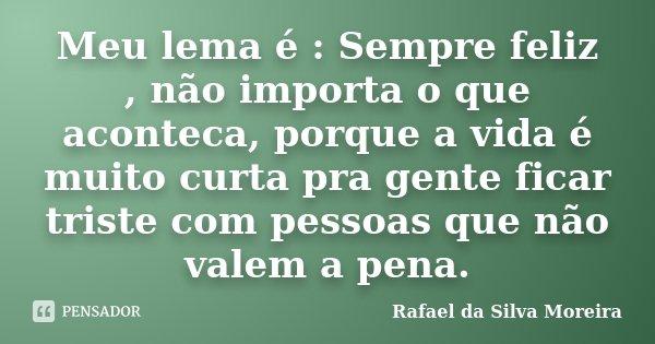 Meu lema é : Sempre feliz , não importa o que aconteca, porque a vida é muito curta pra gente ficar triste com pessoas que não valem a pena.... Frase de Rafael da Silva Moreira.
