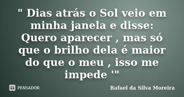 """"""" Dias atrás o Sol veio em minha janela e disse: Quero aparecer , mas só que o brilho dela é maior do que o meu , isso me impede '""""... Frase de Rafael da Silva Moreira."""