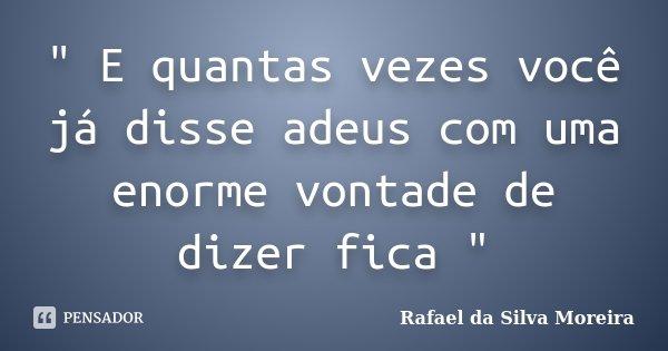 """"""" E quantas vezes você já disse adeus com uma enorme vontade de dizer fica """"... Frase de Rafael da Silva Moreira."""
