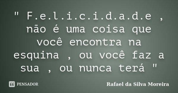 """"""" F.e.l.i.c.i.d.a.d.e , não é uma coisa que você encontra na esquina , ou você faz a sua , ou nunca terá """"... Frase de Rafael da Silva Moreira."""