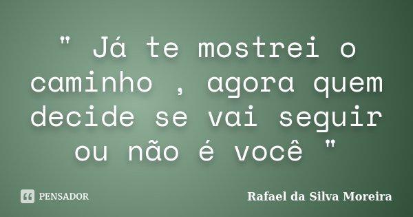 """"""" Já te mostrei o caminho , agora quem decide se vai seguir ou não é você """"... Frase de Rafael da Silva Moreira."""