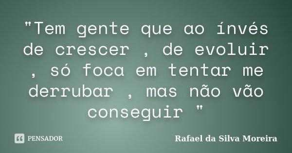 """""""Tem gente que ao ínvés de crescer , de evoluir , só foca em tentar me derrubar , mas não vão conseguir """"... Frase de Rafael da Silva Moreira."""