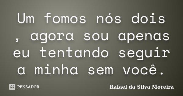 Um fomos nós dois , agora sou apenas eu tentando seguir a minha sem você.... Frase de Rafael da Silva Moreira.