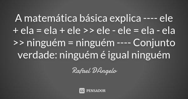 A matemática básica explica ---- ele + ela = ela + ele >> ele - ele = ela - ela >> ninguém = ninguém ---- Conjunto verdade: ninguém é igual ninguém... Frase de Rafael DAngelo.