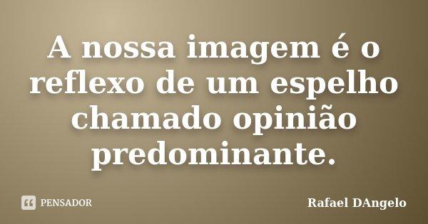 A nossa imagem é o reflexo de um espelho chamado opinião predominante.... Frase de Rafael DAngelo.