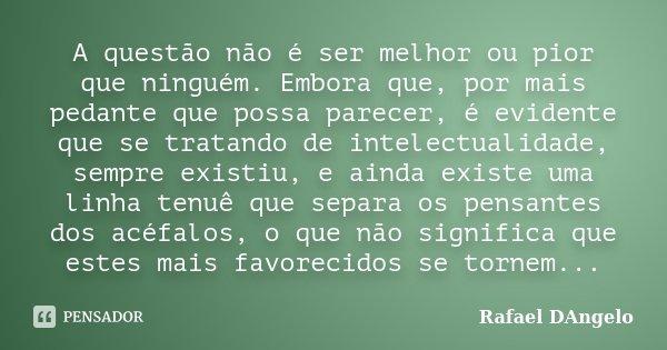 A questão não é ser melhor ou pior que ninguém. Embora que, por mais pedante que possa parecer, é evidente que se tratando de intelectualidade, sempre existiu, ... Frase de Rafael DAngelo.