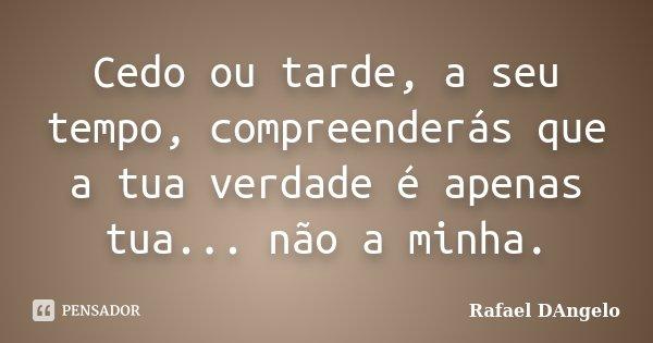 Cedo ou tarde, a seu tempo, compreenderás que a tua verdade é apenas tua... não a minha.... Frase de Rafael DAngelo.