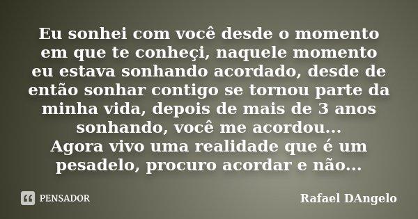 Eu sonhei com você desde o momento em que te conheçi, naquele momento eu estava sonhando acordado, desde de então sonhar contigo se tornou parte da minha vida, ... Frase de Rafael DAngelo.